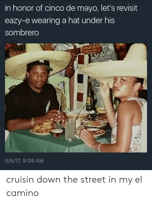 Eazy E, Cinco De Mayo, and Eazy: in honor of cinco de mayo, let's revisit  eazy-e wearing a hat under his  sombrero  5/5/17, 9:09 AM cruisin down the street in my el camino