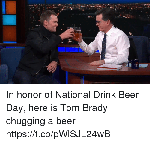 Beer, Tom Brady, and Brady: In honor of National Drink Beer Day, here is Tom Brady chugging a beer https://t.co/pWlSJL24wB