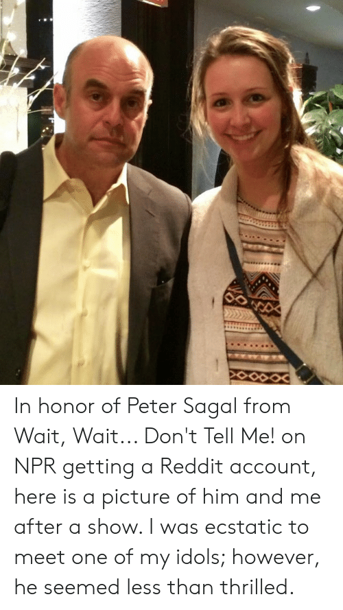Reddit, A Picture, and Npr: In honor of Peter Sagal from Wait, Wait... Don't Tell Me! on NPR getting a Reddit account, here is a picture of him and me after a show. I was ecstatic to meet one of my idols; however, he seemed less than thrilled.