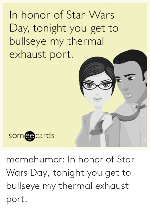 Star Wars, Tumblr, and Blog: In honor of Star Wars  Day, tonight you get to  bullseye my thermal  exhaust port.  someecards  ее memehumor:  In honor of Star Wars Day, tonight you get to bullseye my thermal exhaust port.
