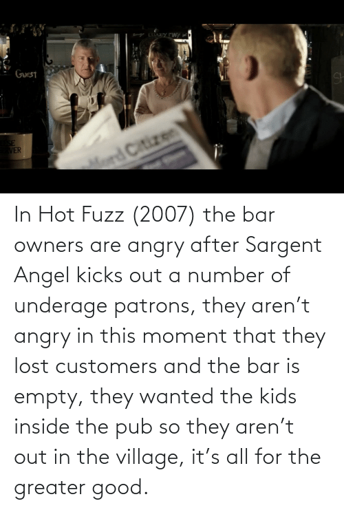 The Village: In Hot Fuzz (2007) the bar owners are angry after Sargent Angel kicks out a number of underage patrons, they aren't angry in this moment that they lost customers and the bar is empty, they wanted the kids inside the pub so they aren't out in the village, it's all for the greater good.