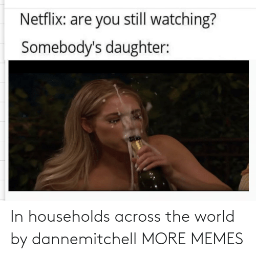 And: In households across the world by dannemitchell MORE MEMES