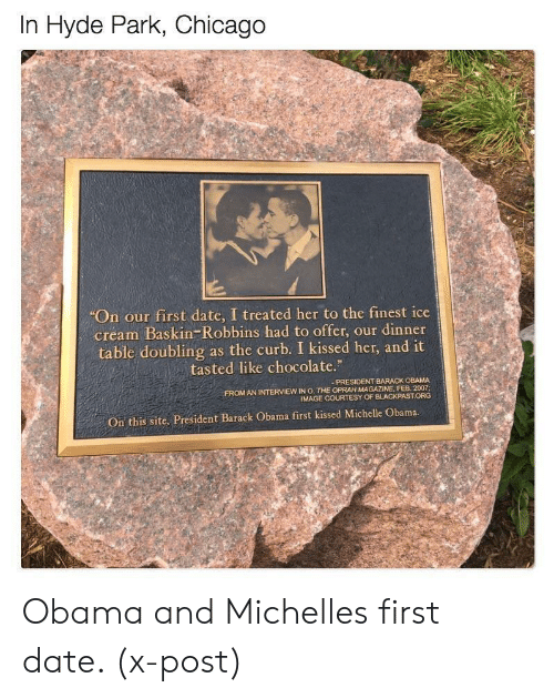 """Chicago, Michelle Obama, and Obama: In Hyde Park, Chicago  """"On our first date, I treated her to the finest ice  cream Baskin-Robbins had to offer, our dinner  table doubling as the curb. I kissed her, and it  tasted like chocolate.""""  PRESIDENT BARACK OBAMA  FROM AN INTERVIEW IN O, THE OPRAH MAGAZINE, FER 2007,  IMAGE COURTESY OF BLACKPASTORG  On this site, President Barack Obama first kissed Michelle Obama. Obama and Michelles first date. (x-post)"""