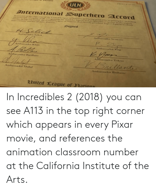 Corner: In Incredibles 2 (2018) you can see A113 in the top right corner which appears in every Pixar movie, and references the animation classroom number at the California Institute of the Arts.