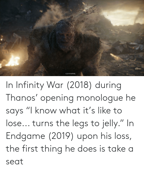 "The First: In Infinity War (2018) during Thanos' opening monologue he says ""I know what it's like to lose... turns the legs to jelly."" In Endgame (2019) upon his loss, the first thing he does is take a seat"