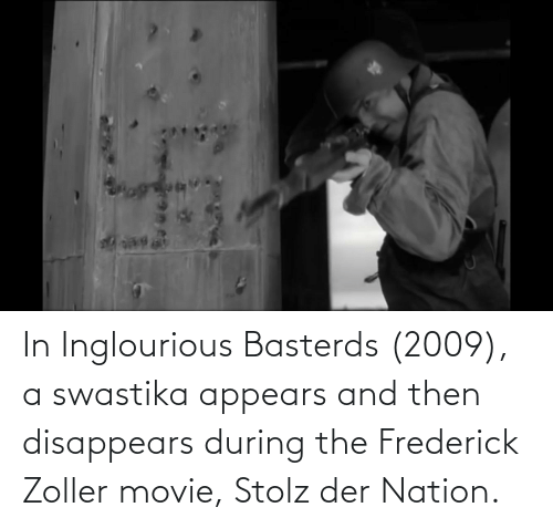 swastika: In Inglourious Basterds (2009), a swastika appears and then disappears during the Frederick Zoller movie, Stolz der Nation.