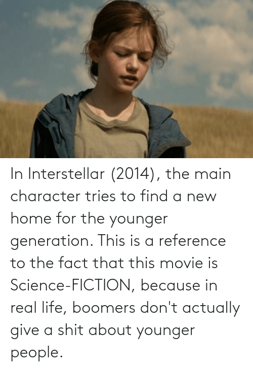 Life: In Interstellar (2014), the main character tries to find a new home for the younger generation. This is a reference to the fact that this movie is Science-FICTION, because in real life, boomers don't actually give a shit about younger people.
