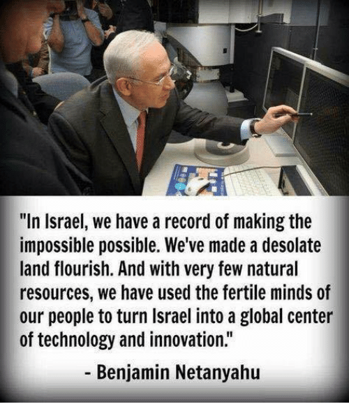 """Memes, Israel, and Netanyahu: """"In Israel, we have a record of making the  impossible possible. We've made a desolate  land flourish. And with very few natural  resources, we have used the fertile minds of  our people to turn Israel into a global center  of technology and innovation.""""  Benjamin Netanyahu"""