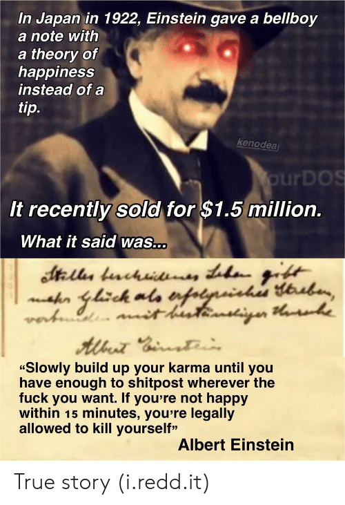 "Albert Einstein, Fuck You, and True: In Japan in 1922, Einstein gave a bellboy  a note with  a theory of  happiness  instead of a  ti  p.  kenodea  urDOS  It recently sold for $1.5 million.  What it said was...  ""Slowly build up your karma until you  have enough to shitpost wherever the  fuck you want. If you're not happy  within 15 minutes, you re legally  allowed to kill yourself""  Albert Einstein True story (i.redd.it)"