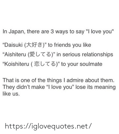 "Japan: In Japan, there are 3 ways to say ""I love you""  ""Daisuki (*F¥)"" to friends you like  ""Aishiteru (UT3)"" in serious relationships  L73)"" to your soulmate  ""Koishiteru (  That is one of the things I admire about them.  They didn't make ""I love you"" lose its meaning  like us. https://iglovequotes.net/"