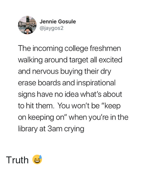 """College, Crying, and Target: in Jennie Gosule  @jaygos2  The incoming college freshmer  walking around target all excited  and nervous buying their dry  erase boards and inspirational  signs have no idea what's about  to hit them. You won't be """"keep  on keeping on"""" when you're in the  library at 3am crying Truth 😅"""