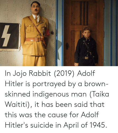 indigenous: In Jojo Rabbit (2019) Adolf Hitler is portrayed by a brown-skinned indigenous man (Taika Waititi), it has been said that this was the cause for Adolf Hitler's suicide in April of 1945.