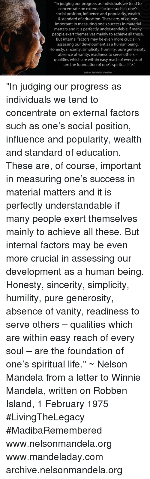 """Materialism: """"In judging our progress as individuals we tend to  concentrate on external factors such as one's  social position, influence and popularity, wealth  & Standard of education. These are, of course,  important in measuring one's success in material  matters and it is perfectly understandable if many  people exert themselves mainly to achieve all these.  But internal factors may be even more crucial in  assessing our development as a human being.  Honesty, sincerity, simplicity, humility, pure generosity,  absence of vanity, readiness to serve others  qualities which are within easy reach of every soul  -are the foundation of one's spiritual life.""""  Nelson Rolihlahla Mandela """"In judging our progress as individuals we tend to concentrate on external factors such as one's social position, influence and popularity, wealth and standard of education. These are, of course, important in measuring one's success in material matters and it is perfectly understandable if many people exert themselves mainly to achieve all these. But internal factors may be even more crucial in assessing our development as a human being. Honesty, sincerity, simplicity, humility, pure generosity, absence of vanity, readiness to serve others – qualities which are within easy reach of every soul – are the foundation of one's spiritual life."""" ~ Nelson Mandela from a letter to Winnie Mandela, written on Robben Island, 1 February 1975 #LivingTheLegacy #MadibaRemembered   www.nelsonmandela.org www.mandeladay.com archive.nelsonmandela.org"""