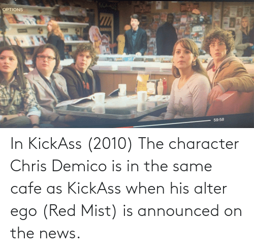 kickass: In KickAss (2010) The character Chris Demico is in the same cafe as KickAss when his alter ego (Red Mist) is announced on the news.