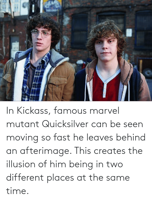 kickass: In Kickass, famous marvel mutant Quicksilver can be seen moving so fast he leaves behind an afterimage. This creates the illusion of him being in two different places at the same time.