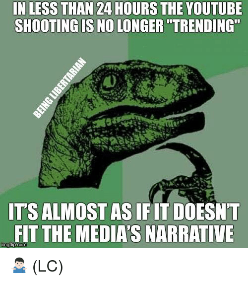 """Memes, youtube.com, and 🤖: IN LESS THAN 24 HOURS THE YOUTUBE  SHOOTING IS NO LONGER """"TRENDING""""  IT'S ALMOST AS IFIT DOESN'T  FIT THE MEDIA'S NARRATIVE  mgfip.com 🤷🏻♂️ (LC)"""