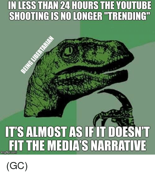 """Memes, youtube.com, and 🤖: IN LESS THAN 24 HOURS THE YOUTUBE  SHOOTING IS NO LONGER """"TRENDING""""  IT'S ALMOST AS IFIT DOESN'T  FIT THE MEDIA'S NARRATIVE  mgfip.com (GC)"""