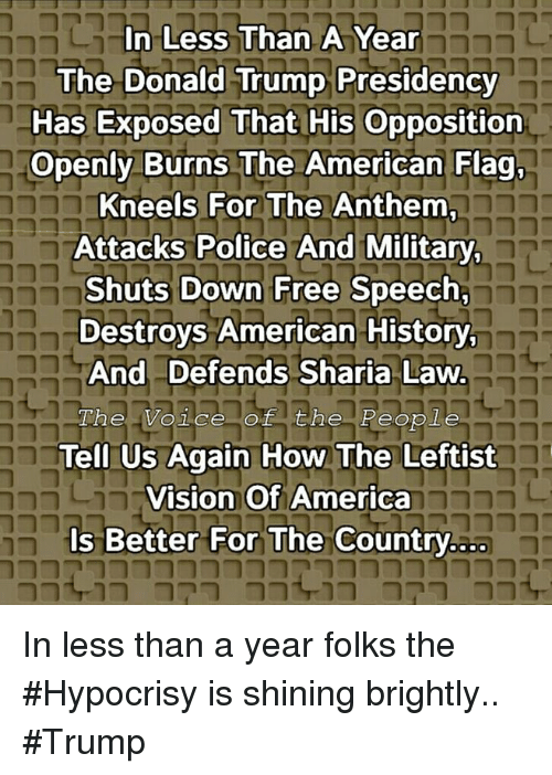 America, Donald Trump, and Memes: In Less Than A Year  The Donald Trump Presidency  Has Exposed That His Opposition  Openly Burns The American Flag,  Kneels For The Anthem  Attacks Police And Military  Shuts Down Free Speech,  Destroys American History  And Defends Sharia Law  he Voice of the People  Tell Us Again How The Leftist  Vision Of America  Is Better For The Country.ao  nt 0 79 0 In less than a year folks the #Hypocrisy is shining brightly.. #Trump