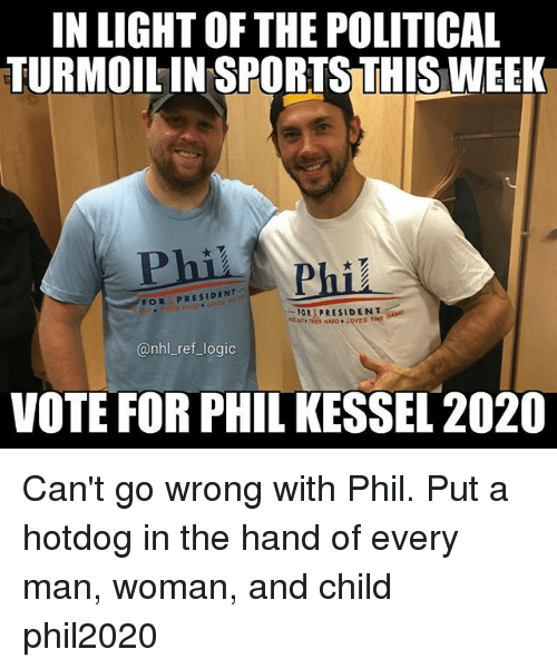 Logic, Memes, and National Hockey League (NHL): IN LIGHT OF THE POLITICAL  TURMOIL IN SPORTS THIS WEEK  Phil  FOR PRESIDENT  OR PRESIDENT  @nhl_ref_logic  VOTE FOR PHIL KESSEL 2020 Can't go wrong with Phil. Put a hotdog in the hand of every man, woman, and child phil2020