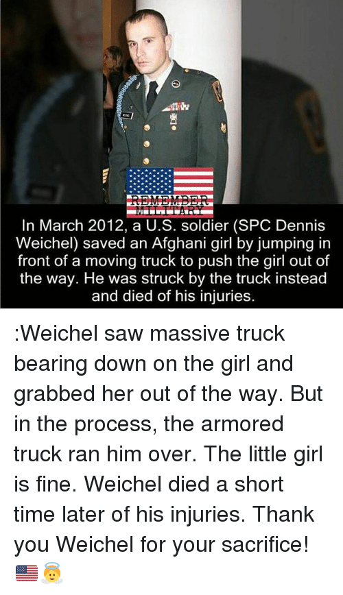 Memes, Saw, and Thank You: In March 2012, a U.S. soldier (SPC Dennis  Weichel) saved an Afghani girl by jumping in  front of a moving truck to push the girl out of  the way. He was struck by the truck instead  and died of his injuries. :Weichel saw massive truck bearing down on the girl and grabbed her out of the way. But in the process, the armored truck ran him over. The little girl is fine. Weichel died a short time later of his injuries. Thank you Weichel for your sacrifice! 🇺🇸👼