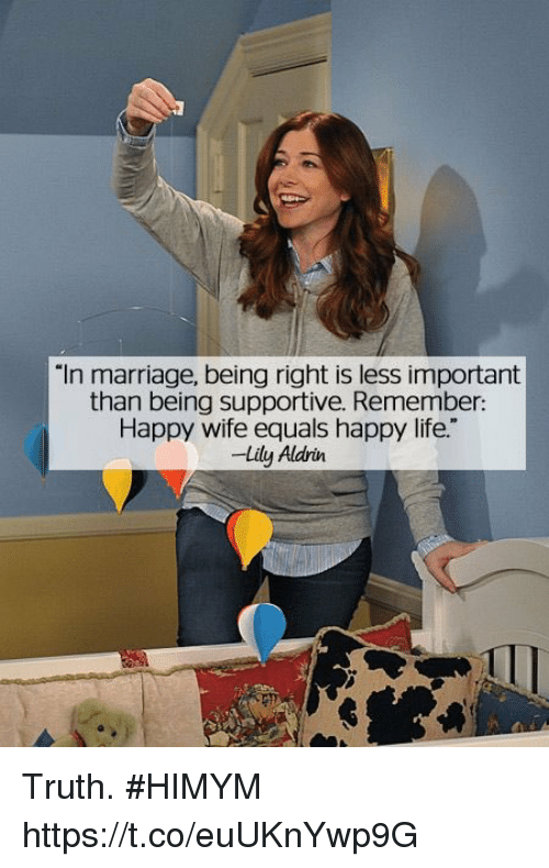 """Life, Marriage, and Memes: """"In marriage, being right is less important  than being supportive. Remember:  Happy wife equals happy life.""""  -Lily Aldrin Truth. #HIMYM https://t.co/euUKnYwp9G"""