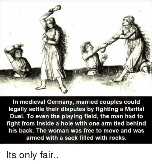 Free, Germany, and Medieval: In medieval Germany, married couples could  legally settle their disputes by fighting a Marital  Duel. To even the playing field, the man had to  fight from inside a hole with one arm tied behind  his back. The woman was free to move and was  armed with a sack filled with rocks Its only fair..