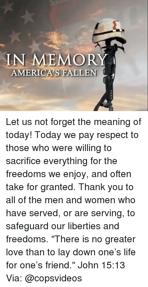"Life, Love, and Memes: IN MEMORY  AMERICA'S FALLEN Let us not forget the meaning of today! Today we pay respect to those who were willing to sacrifice everything for the freedoms we enjoy, and often take for granted. Thank you to all of the men and women who have served, or are serving, to safeguard our liberties and freedoms. ""There is no greater love than to lay down one's life for one's friend."" John 15:13 Via: @copsvideos"