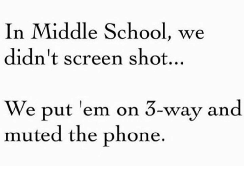 Ems, Shot, and Screening: In Middle School, we  didn't screen shot...  We put 'em on 3-way and  muted the phone