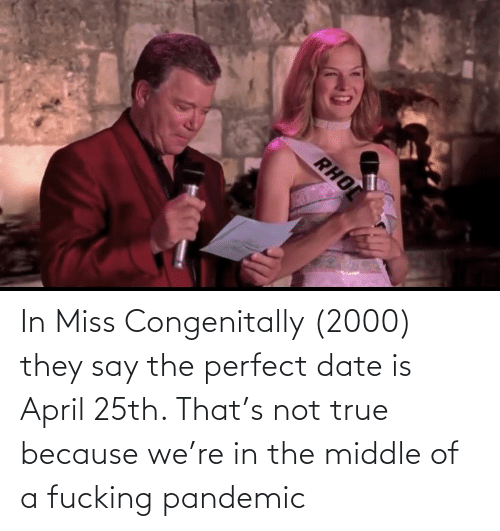 The Middle: In Miss Congenitally (2000) they say the perfect date is April 25th. That's not true because we're in the middle of a fucking pandemic