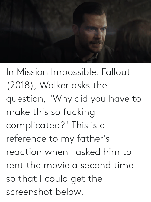 """Fallout: In Mission Impossible: Fallout (2018), Walker asks the question, """"Why did you have to make this so fucking complicated?"""" This is a reference to my father's reaction when I asked him to rent the movie a second time so that I could get the screenshot below."""