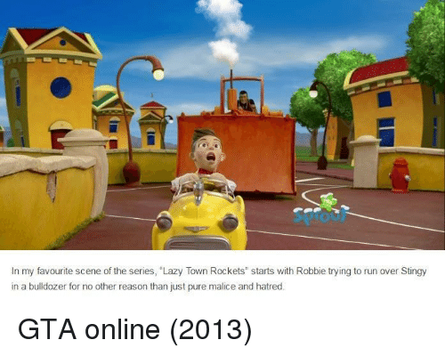 """Lazy, Run, and Stingy: In my favourite scene of the series, """"Lazy Town Rockets"""" starts with Robbie trying to run over Stingy  in a bulldozer for no other reason than just pure malice and hatred GTA online (2013)"""