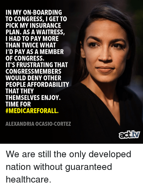 Memes, Time, and 🤖: IN MY ON-BOARDING  TO CONGRESS, I GET TO  PICK MY INSURANCE  PLAN. AS A WAITRESS,  I HAD TO PAY MORE  THAN TWICE WHAT  I'D PAY AS A MEMBER  OF CONGRESS.  IT'S FRUSTRATING THAT  CONGRESSMEMBERS  WOULD DENY OTHER  PEOPLE AFFORDABILITY  THAT THEY  THEMSELVES ENJOY.  TIME FOR  #MEDICAREFORALL.  ALEXANDRIA OCASIO-CORTEZ  act.tv We are still the only developed nation without guaranteed healthcare.