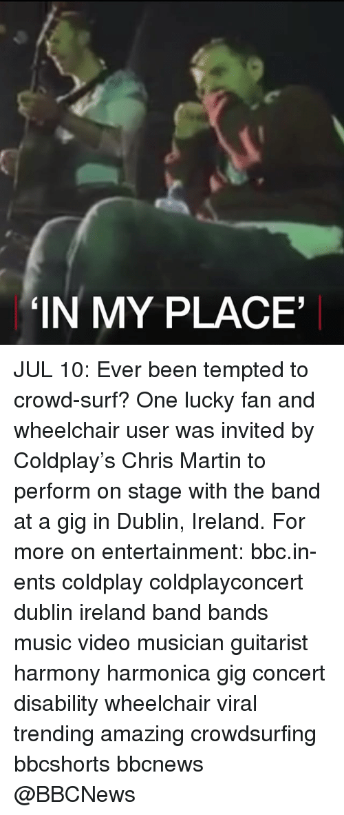 Coldplay: IN MY PLACE JUL 10: Ever been tempted to crowd-surf? One lucky fan and wheelchair user was invited by Coldplay's Chris Martin to perform on stage with the band at a gig in Dublin, Ireland. For more on entertainment: bbc.in-ents coldplay coldplayconcert dublin ireland band bands music video musician guitarist harmony harmonica gig concert disability wheelchair viral trending amazing crowdsurfing bbcshorts bbcnews @BBCNews