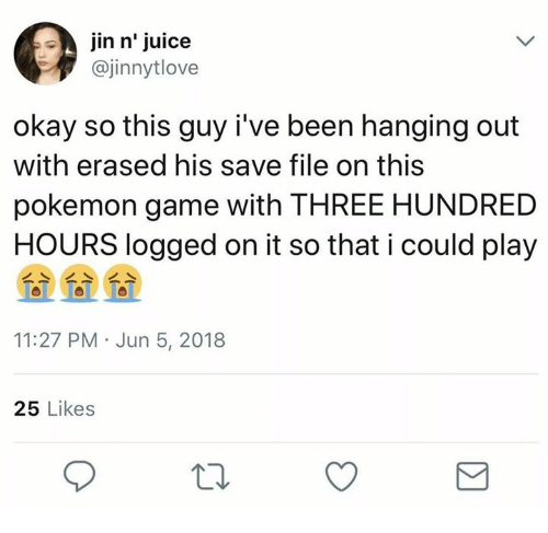 Juice, Pokemon, and Game: in n' juice  @jinnytlove  okay so this guy i've been hanging out  with erased his save file on this  pokemon game with THREE HUNDRED  HOURS logged on it so that i could play  11:27 PM Jun 5, 2018  25 Likes