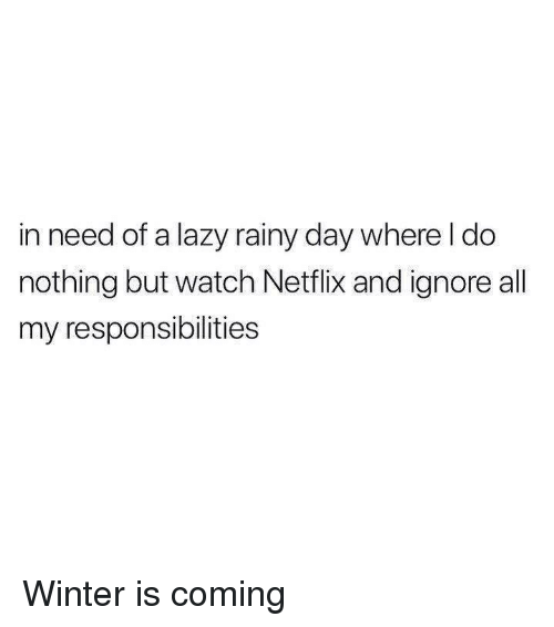 Dank, Lazy, and Netflix: in need of a lazy  nothing but watch Netflix and ignore all  my responsibilities  rainy day where I do Winter is coming