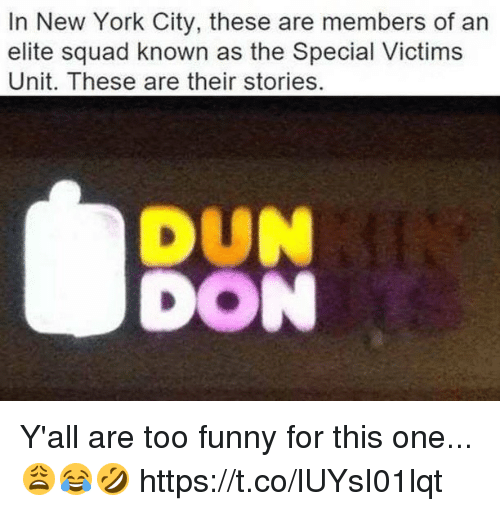 duns: In New York City, these are members of an  elite squad known as the Special Victims  Unit. These are their stories  DUN  DON Y'all are too funny for this one...😩😂🤣 https://t.co/lUYsI01lqt