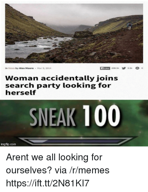 Anaconda, Memes, and News: In News by Alex Moore  Mar 9, 2014  Woman accidentally joins  search party looking for  herself  SNEAK 100  imgfip.com Arent we all looking for ourselves? via /r/memes https://ift.tt/2N81KI7
