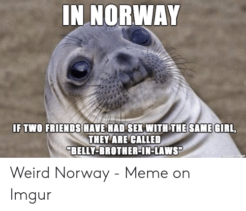 f6f1a91b Meme, Sex, and Weird: IN NORWAY IF TWO FRIENDSHAVE HAD,SEX WITH  THEİSAMEGIRL. THEY ARE CALLED BELLY-BROTHER-IN-LAWS