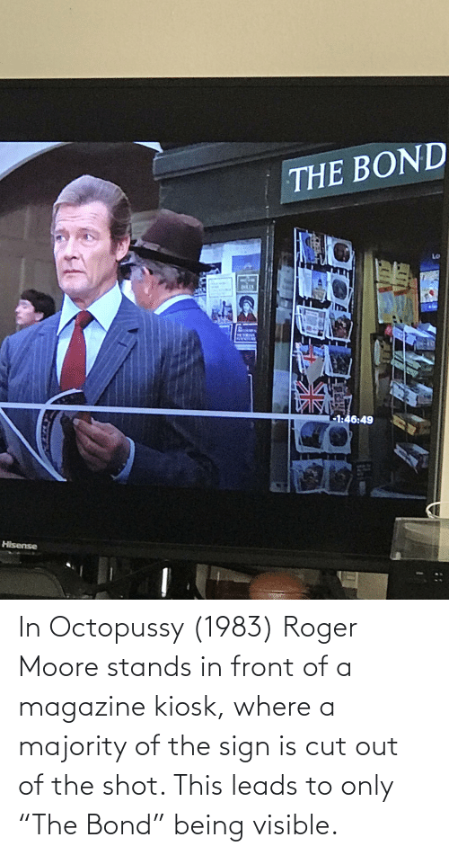 """bond: In Octopussy (1983) Roger Moore stands in front of a magazine kiosk, where a majority of the sign is cut out of the shot. This leads to only """"The Bond"""" being visible."""