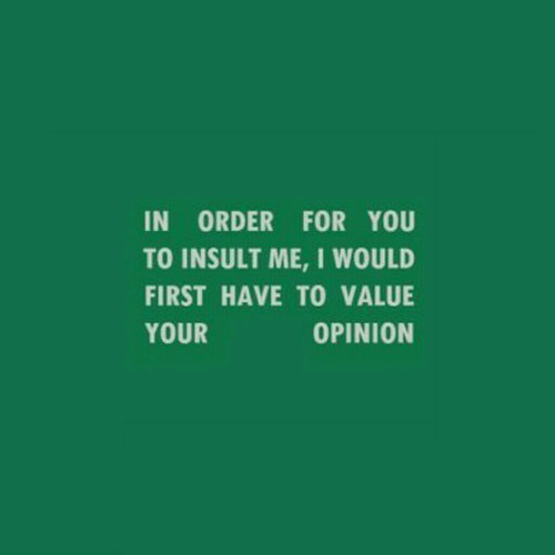 First, You, and Order: IN ORDER FOR YOU  TO INSULT ME, I WOULD  FIRST HAVE TO VALUE  YOUR  OPINION