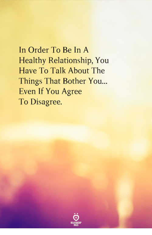 You, Order, and Relationship: In Order To Be In A  Healthy Relationship, You  Have To Talk About The  Things That Bother You...  Even If You Agree  To Disagree.
