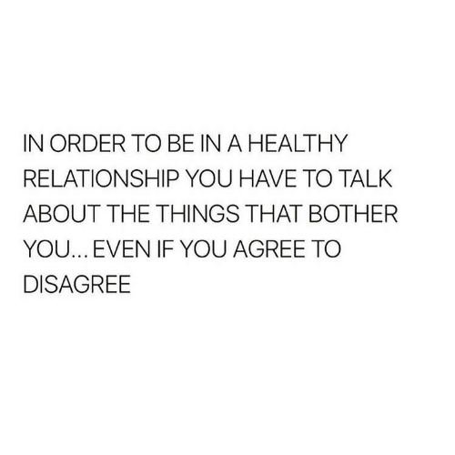 You, Order, and Relationship: IN ORDER TO BE IN A HEALTHY  RELATIONSHIP YOU HAVE TO TALK  ABOUT THE THINGS THAT BOTHER  YOU.., EVEN IF YOU AGREE TOO  DISAGREE