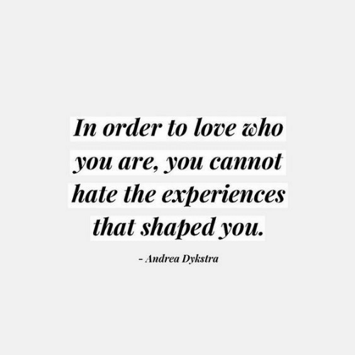 Andrea: In order to love who  уoи are, youи саппot  hate the experiences  that shaped you  -Andrea Dykstra