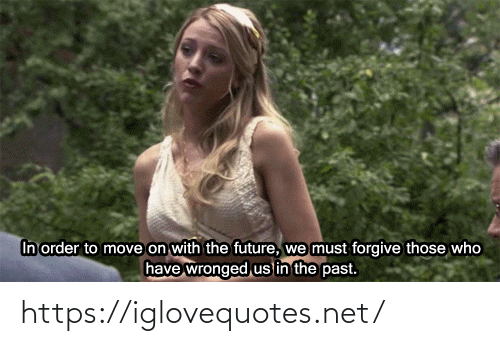 move on: In order to move on with the future,  have  we must forgive those who  wronged us in the past. https://iglovequotes.net/
