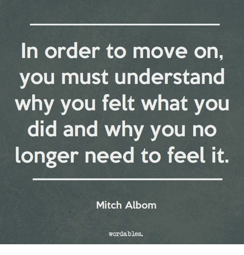 mitch albom: In order to move on,  you must understand  why you felt what you  did and why you no  longer need to feel it.  Mitch Albom  wordables.
