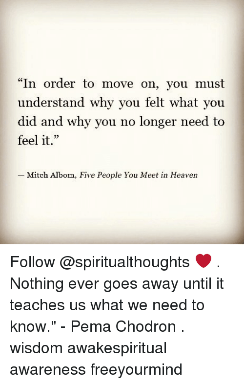 "mitch albom: ""In order to move on, you must  understand why you felt what you  did and why you no longer need to  feel it.""  23  Mitch Albom,  Five People You Meet in Heaven Follow @spiritualthoughts ❤ . Nothing ever goes away until it teaches us what we need to know."" - Pema Chodron . wisdom awakespiritual awareness freeyourmind"