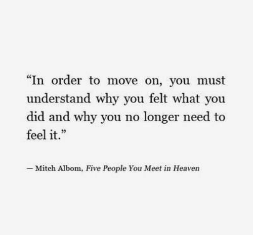 """why you no: """"In order to move on, you must  understand why you felt what you  did and why you no longer need to  feel it.  -Mitch Albom, Five People You Meet in Heaven"""