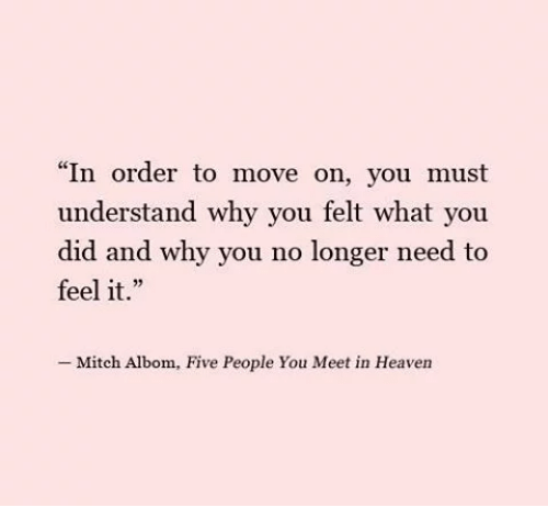 """why you no: """"In order to move on, you must  understand why you felt what you  did and why you no longer need to  feel it.""""  -Mitch Albom, Five People You Meet in Heaven"""