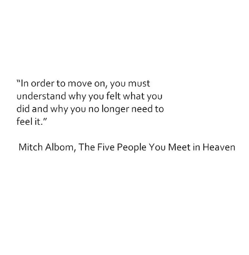"""why you no: """"In order to move on, you must  understand why you felt what you  did and why you no longer need to  feel it.""""  Mitch Albom, The Five People You Meet in Heaven"""