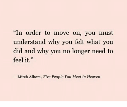 "mitch albom: ""In order to move on, you must  understand why you felt what you  did and why you no longer need to  feel it.""  L 2  Mitch Albom, Five People You Meet in Heaven"